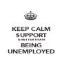 KEEP CALM SUPPORT IS BETTER THAN BEING UNEMPLOYED - Personalised Poster A1 size