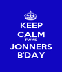 KEEP CALM T'WAS JONNERS B'DAY - Personalised Poster A1 size