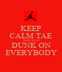 KEEP CALM TAE AND JUST DUNK ON EVERYBODY - Personalised Poster A1 size