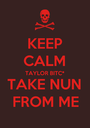 KEEP CALM TAYLOR BITC* TAKE NUN FROM ME - Personalised Poster A1 size