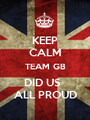 KEEP CALM TEAM GB DID US   ALL PROUD - Personalised Poster A1 size