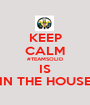 KEEP CALM #TEAMSOLID IS IN THE HOUSE - Personalised Poster A1 size