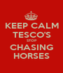 KEEP CALM TESCO'S STOP CHASING HORSES - Personalised Poster A1 size