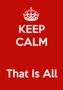 KEEP CALM   That Is All - Personalised Poster A1 size