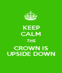 KEEP CALM THE CROWN IS UPSIDE DOWN - Personalised Poster A1 size
