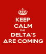 KEEP CALM THE  DELTA'S ARE COMING - Personalised Poster A1 size