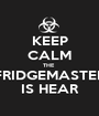 KEEP CALM THE  FRIDGEMASTER IS HEAR - Personalised Poster A1 size