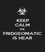 KEEP CALM THE  FRIDGEOMATIC IS HEAR - Personalised Poster A1 size