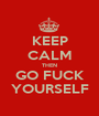 KEEP CALM THEN GO FUCK YOURSELF - Personalised Poster A1 size