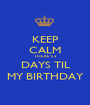 KEEP CALM THERE'S 3 DAYS TIL MY BIRTHDAY - Personalised Poster A1 size