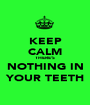 KEEP CALM THERE'S NOTHING IN YOUR TEETH - Personalised Poster A1 size