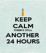 KEEP CALM THERE'S STILL ANOTHER  24 HOURS - Personalised Poster A1 size