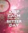 KEEP CALM there will be BETTER DAY - Personalised Poster A1 size