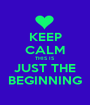KEEP CALM THIS IS JUST THE BEGINNING - Personalised Poster A1 size