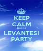 KEEP CALM THIS IS LEVANTESI PARTY - Personalised Poster A1 size