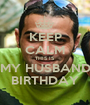KEEP CALM THIS IS MY HUSBAND BIRTHDAY - Personalised Poster A1 size