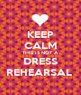 KEEP CALM THIS IS NOT A DRESS REHEARSAL  - Personalised Poster A1 size