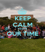 KEEP CALM THIS IS OUR TIME  - Personalised Poster A1 size