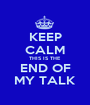 KEEP CALM THIS IS THE END OF MY TALK - Personalised Poster A1 size
