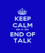 KEEP CALM this is the  END OF TALK - Personalised Poster A1 size