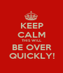 KEEP CALM THIS WILL BE OVER QUICKLY! - Personalised Poster A1 size