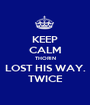 KEEP CALM THORIN LOST HIS WAY. TWICE - Personalised Poster A1 size