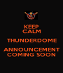 KEEP CALM THUNDERDOME ANNOUNCEMENT COMING SOON - Personalised Poster A1 size