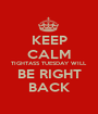KEEP CALM TIGHTASS TUESDAY WILL BE RIGHT BACK - Personalised Poster A1 size