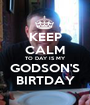 KEEP CALM TO DAY IS MY GODSON'S BIRTDAY - Personalised Poster A1 size