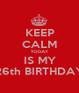 KEEP CALM TODAY IS MY 26th BIRTHDAY - Personalised Poster A1 size
