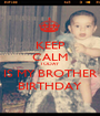 KEEP CALM TODAY IS MY BROTHER BIRTHDAY - Personalised Poster A1 size