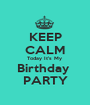 KEEP CALM Today It's My  Birthday  PARTY - Personalised Poster A1 size