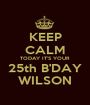 KEEP CALM TODAY IT'S YOUR 25th B'DAY WILSON - Personalised Poster A1 size