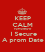 KEEP CALM TOMORROW  I Secure A prom Date - Personalised Poster A1 size