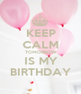 KEEP CALM TOMORROW IS MY BIRTHDAY - Personalised Poster A1 size