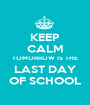 KEEP CALM TOMORROW IS THE LAST DAY OF SCHOOL - Personalised Poster A1 size