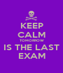 KEEP CALM TOMORROW IS THE LAST EXAM - Personalised Poster A1 size