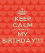 KEEP CALM TOMRROW's MY BIRTHDAY!!!1 - Personalised Poster A1 size