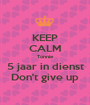 KEEP CALM Tonnie 5 jaar in dienst Don't give up - Personalised Poster A1 size