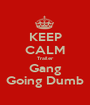 KEEP CALM Trailer Gang Going Dumb - Personalised Poster A1 size