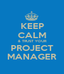 KEEP CALM & TRUST YOUR PROJECT MANAGER - Personalised Poster A1 size