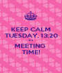 KEEP CALM TUESDAY, 13:20 It's MEETING  TIME! - Personalised Poster A1 size