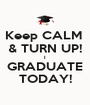 Keep CALM  & TURN UP! I GRADUATE TODAY! - Personalised Poster A1 size