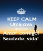 KEEP CALM Uma ova  quero meu Amor comigo!  Saudade, vida!  - Personalised Poster A1 size