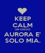 KEEP CALM UN CAZZO AURORA E' SOLO MIA. - Personalised Poster A1 size