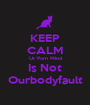 KEEP CALM Ur Porn Mind Is Not Ourbodyfault - Personalised Poster A1 size