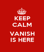 KEEP CALM  VANISH IS HERE - Personalised Poster A1 size