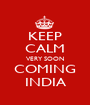 KEEP CALM VERY SOON COMING INDIA - Personalised Poster A1 size