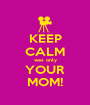 KEEP CALM was only YOUR MOM! - Personalised Poster A1 size