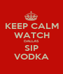 KEEP CALM WATCH DALLAS SIP VODKA - Personalised Poster A1 size